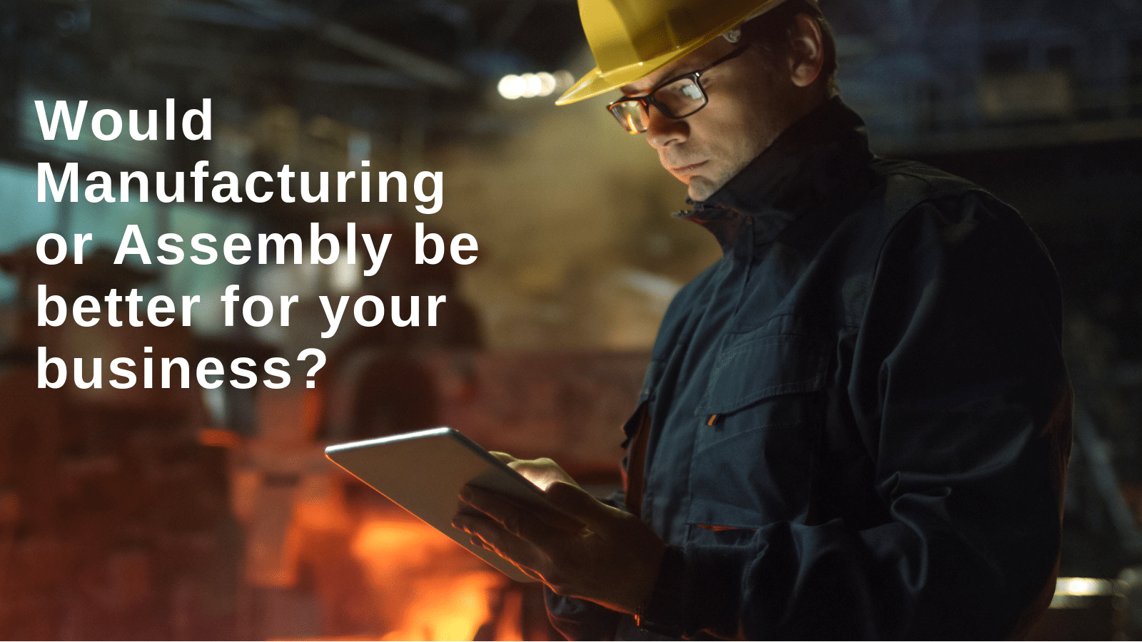 Would Manufacturing or Assembly be better for your business?